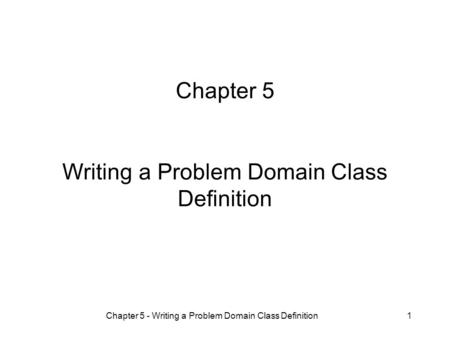 Chapter 5 - Writing a Problem Domain Class Definition1 Chapter 5 Writing a Problem Domain Class Definition.