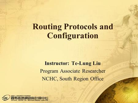 1 Routing Protocols and Configuration Instructor: Te-Lung Liu Program Associate Researcher NCHC, South Region Office.