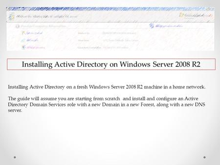 Installing Active Directory on Windows Server 2008 R2 Installing Active Directory on a fresh Windows Server 2008 R2 machine in a home network. The guide.