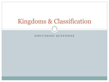 DISCUSSION QUESTIONS Kingdoms & Classification. Biological Hierarchy Be able to list the levels of Biological classification from most general to most.