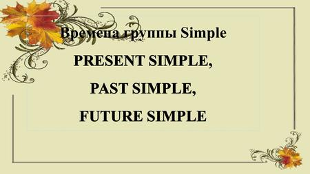 Времена группы Simple Exercise on Simple Present Form positive sentences in Simple Present. 1.I / the question / answer 2.you / a box / carry 3.we.