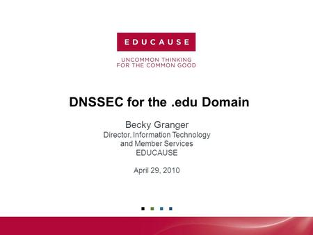 1 DNSSEC for the.edu Domain Becky Granger Director, Information Technology and Member Services EDUCAUSE April 29, 2010.