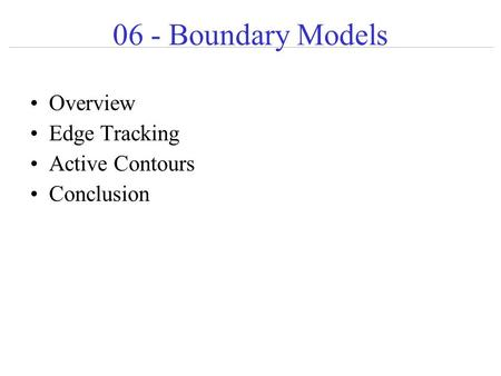 06 - Boundary Models Overview Edge Tracking Active Contours Conclusion.