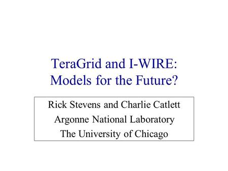 TeraGrid and I-WIRE: Models for the Future? Rick Stevens and Charlie Catlett Argonne National Laboratory The University of Chicago.