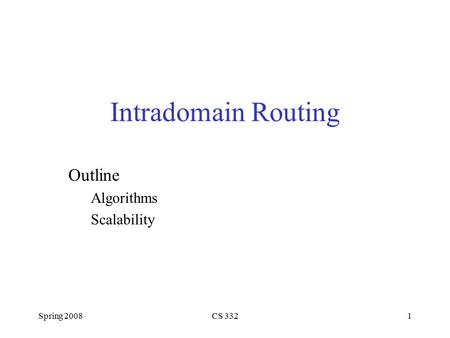 Spring 2008CS 3321 Intradomain Routing Outline Algorithms Scalability.
