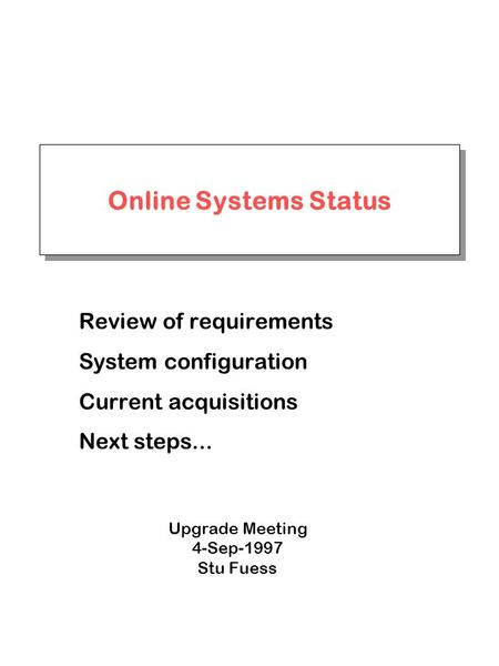 Online Systems Status Review of requirements System configuration Current acquisitions Next steps... Upgrade Meeting 4-Sep-1997 Stu Fuess.