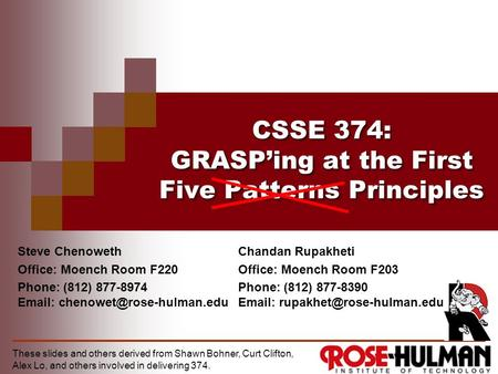 CSSE 374: GRASP'ing at the First Five Patterns Principles Steve Chenoweth Office: Moench Room F220 Phone: (812) 877-8974