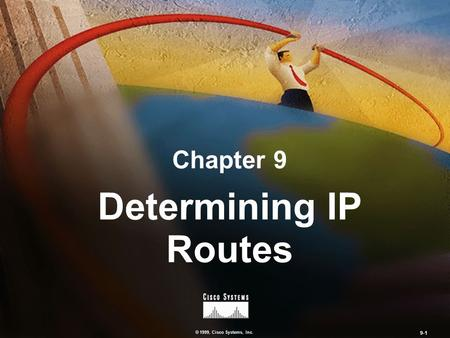 © 1999, Cisco Systems, Inc. 9-1 Chapter 9 Determining IP Routes.