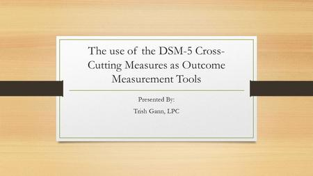 The use of the DSM-5 Cross- Cutting Measures as Outcome Measurement Tools Presented By: Trish Gann, LPC.