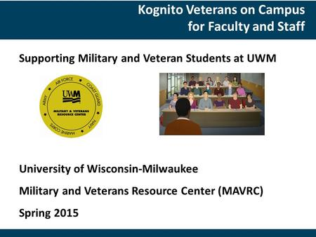 Supporting Military and Veteran Students at UWM University of Wisconsin-Milwaukee Military and Veterans Resource Center (MAVRC) Spring 2015 Kognito Veterans.