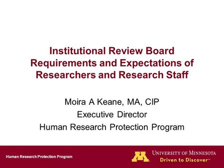 Human Research Protection Program Institutional Review Board Requirements and Expectations of Researchers and Research Staff Moira A Keane, MA, CIP Executive.