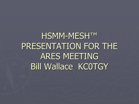 HSMM-MESH™ PRESENTATION FOR THE ARES MEETING Bill Wallace KC0TGY.