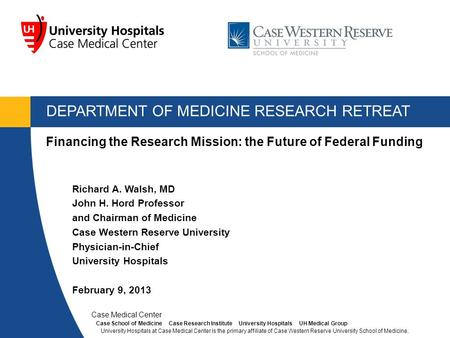 DEPARTMENT OF MEDICINE RESEARCH RETREAT Richard A. Walsh, MD John H. Hord Professor and Chairman of Medicine Case Western Reserve University Physician-in-Chief.