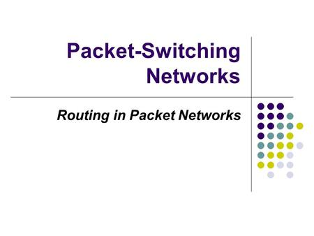 Packet-Switching Networks Routing in Packet Networks.