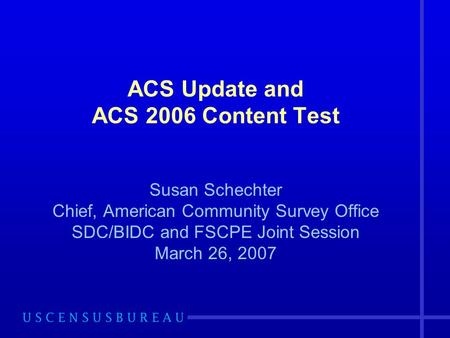 ACS Update and ACS 2006 Content Test Susan Schechter Chief, American Community Survey Office SDC/BIDC and FSCPE Joint Session March 26, 2007.