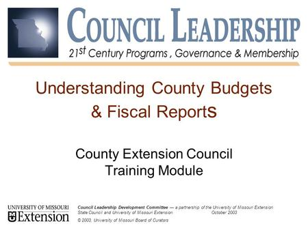 Understanding County Budgets & Fiscal Report s County Extension Council Training Module Council Leadership Development Committee — a partnership of the.