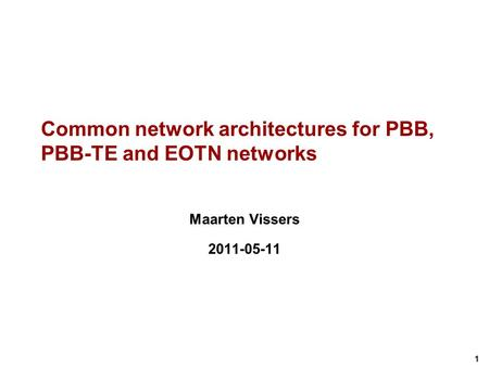 1 Common network architectures for PBB, PBB-TE and EOTN networks Maarten Vissers 2011-05-11.