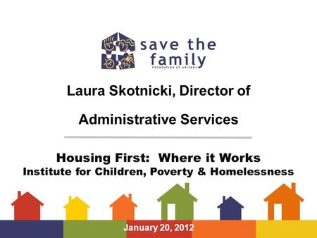 Laura Skotnicki, Director of Administrative Services January 20, 2012 Housing First: Where it Works Institute for Children, Poverty & Homelessness.