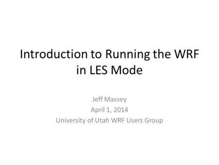 Introduction to Running the WRF in LES Mode Jeff Massey April 1, 2014 University of Utah WRF Users Group.