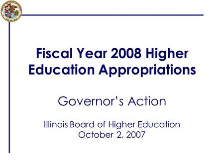 Fiscal Year 2008 Higher Education Appropriations Governor's Action Illinois Board of Higher Education October 2, 2007.