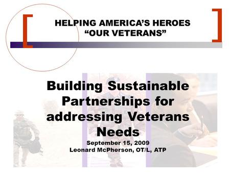 "HELPING AMERICA'S HEROES ""OUR VETERANS"" Building Sustainable Partnerships for addressing Veterans Needs September 15, 2009 Leonard McPherson, OT/L, ATP."