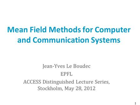 Mean Field Methods for Computer and Communication Systems Jean-Yves Le Boudec EPFL ACCESS Distinguished Lecture Series, Stockholm, May 28, 2012 1.