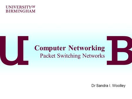 Computer Networking Packet <strong>Switching</strong> Networks Dr Sandra I. Woolley.