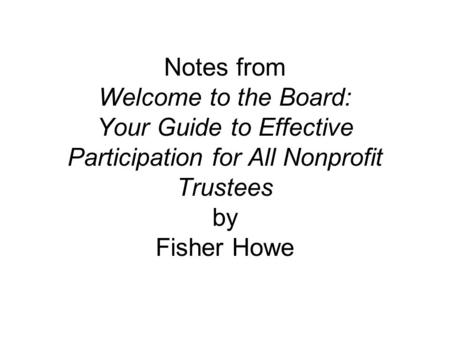 Notes from Welcome to the Board: Your Guide to Effective Participation for All Nonprofit Trustees by Fisher Howe.