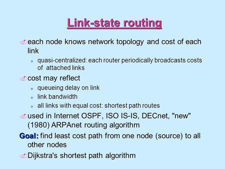 Link-state routing  each node knows network topology and cost of each link  quasi-centralized: each router periodically broadcasts costs of attached.