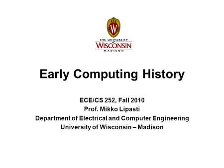 Early Computing History ECE/CS 252, Fall 2010 Prof. Mikko Lipasti Department of Electrical and Computer Engineering University of Wisconsin – Madison.