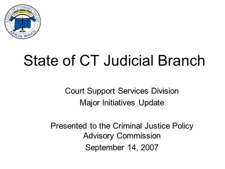 State of CT Judicial Branch Court Support Services Division Major Initiatives Update Presented to the Criminal Justice Policy Advisory Commission September.