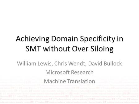 Achieving Domain Specificity in SMT without Over Siloing William Lewis, Chris Wendt, David Bullock Microsoft Research Machine Translation.