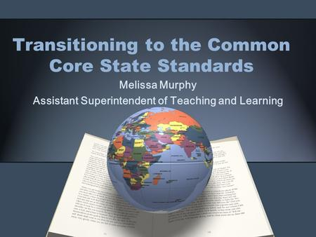 Transitioning to the Common Core State Standards Melissa Murphy Assistant Superintendent of Teaching and Learning.