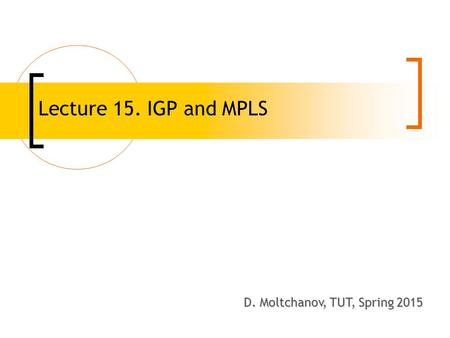 Lecture 15. IGP and MPLS D. Moltchanov, TUT, Spring 2008 D. Moltchanov, TUT, Spring 2015.