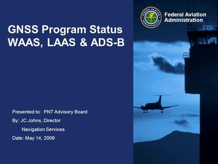 Presented to: PNT Advisory Board By: JC Johns, Director Navigation Services Date: May 14, 2009 Federal Aviation Administration GNSS Program Status WAAS,