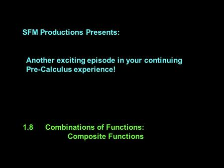 SFM Productions Presents: Another exciting episode in your continuing Pre-Calculus experience! 1.8Combinations of Functions: Composite Functions.