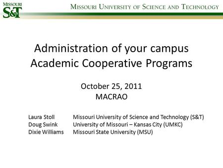 Administration of your campus Academic Cooperative Programs October 25, 2011 MACRAO Laura Stoll Missouri University of Science and Technology (S&T) Doug.
