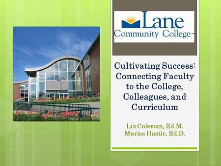 Cultivating Success: Connecting Faculty to the College, Colleagues, and Curriculum Liz Coleman, Ed.M. Marisa Hastie, Ed.D.