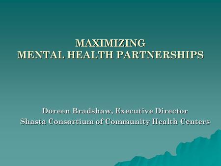 MAXIMIZING MENTAL HEALTH PARTNERSHIPS Doreen Bradshaw, Executive Director Shasta Consortium of Community Health Centers.