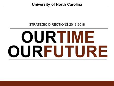 University of North Carolina OURTIME OURFUTURE STRATEGIC DIRECTIONS 2013-2018.