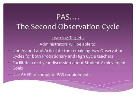 PAS…. The Second Observation Cycle Learning Targets: Administrators will be able to: Understand and Articulate the remaining two Observation Cycles for.