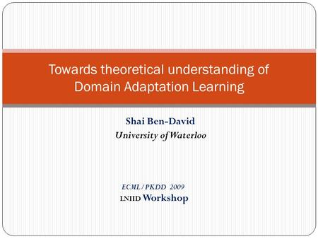 Shai Ben-David University of Waterloo Towards theoretical understanding of Domain Adaptation Learning ECML/PKDD 2009 LNIID Workshop.