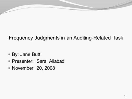 Frequency Judgments in an Auditing-Related Task By: Jane Butt Presenter: Sara Aliabadi November 20, 2008 1.