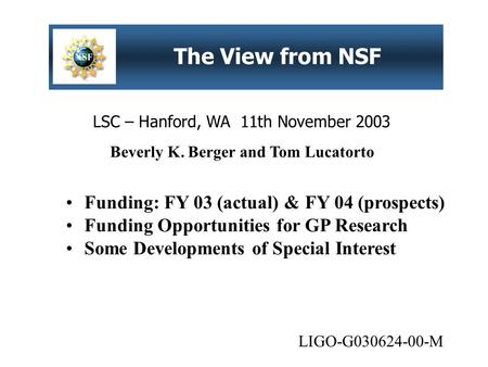 LSC – Hanford, WA 11th November 2003 The View from NSF Funding: FY 03 (actual) & FY 04 (prospects) Funding Opportunities for GP Research Some Developments.