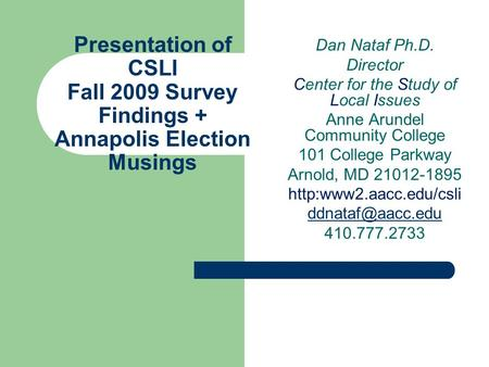 Presentation of CSLI Fall 2009 Survey Findings + Annapolis Election Musings Dan Nataf Ph.D. Director Center for the Study of Local Issues Anne Arundel.