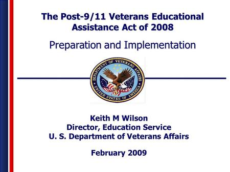 Keith M Wilson Director, Education Service U. S. Department of Veterans Affairs February 2009 The Post-9/11 Veterans Educational Assistance Act of 2008.