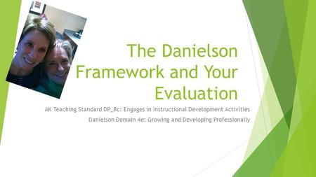 The Danielson Framework and Your Evaluation AK Teaching Standard DP_8c: Engages in Instructional Development Activities Danielson Domain 4e: Growing and.