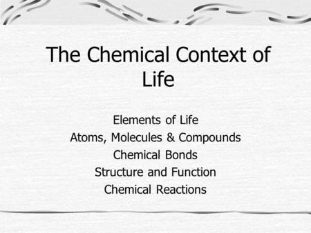 The Chemical Context of Life Elements of Life Atoms, Molecules & Compounds Chemical Bonds Structure and Function Chemical Reactions.