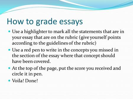 How to grade essays Use a highlighter to mark all the statements that are in your essay that are on the rubric (give yourself points according to the guidelines.