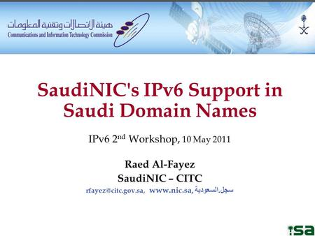 SaudiNIC's IPv6 Support in Saudi Domain Names IPv6 2 nd Workshop, 10 May 2011 Raed Al-Fayez SaudiNIC – CITC  سجل. السعودية.